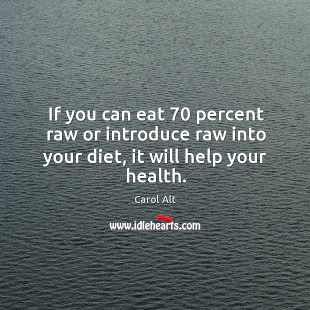 If you can eat 70 percent raw or introduce raw into your diet, it will help your health. Carol Alt Picture Quote