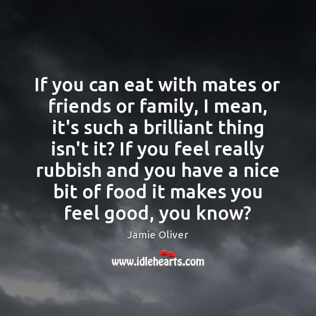 If you can eat with mates or friends or family, I mean, Jamie Oliver Picture Quote