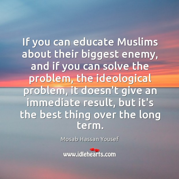 If you can educate Muslims about their biggest enemy, and if you Image