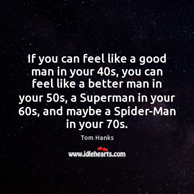 If you can feel like a good man in your 40s, you Tom Hanks Picture Quote