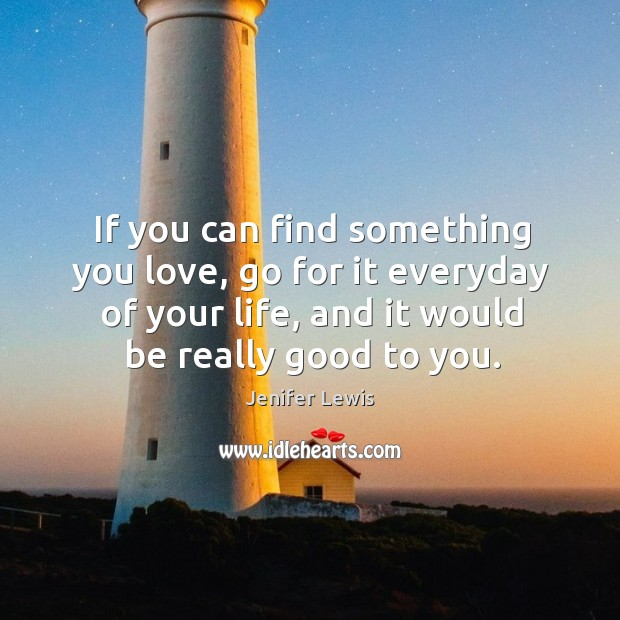 If you can find something you love, go for it everyday of your life, and it would be really good to you. Jenifer Lewis Picture Quote