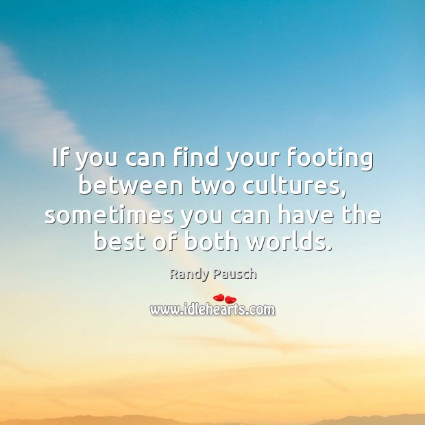 If you can find your footing between two cultures, sometimes you can Randy Pausch Picture Quote