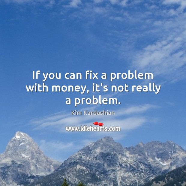 If you can fix a problem with money, it's not really a problem. Image