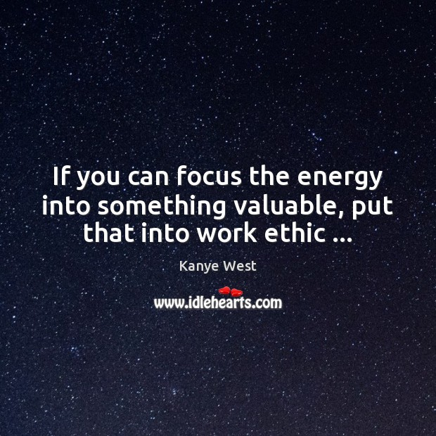 If you can focus the energy into something valuable, put that into work ethic … Kanye West Picture Quote