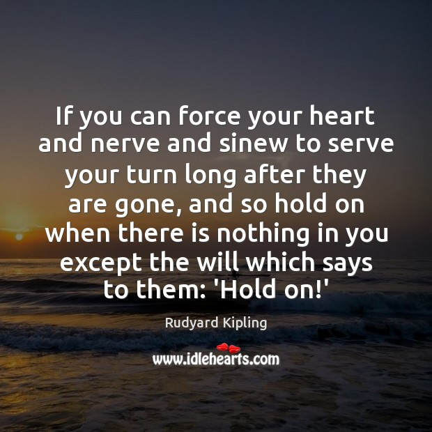 If you can force your heart and nerve and sinew to serve Rudyard Kipling Picture Quote