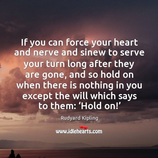 Image, If you can force your heart and nerve and sinew to serve your turn long after they are gone..