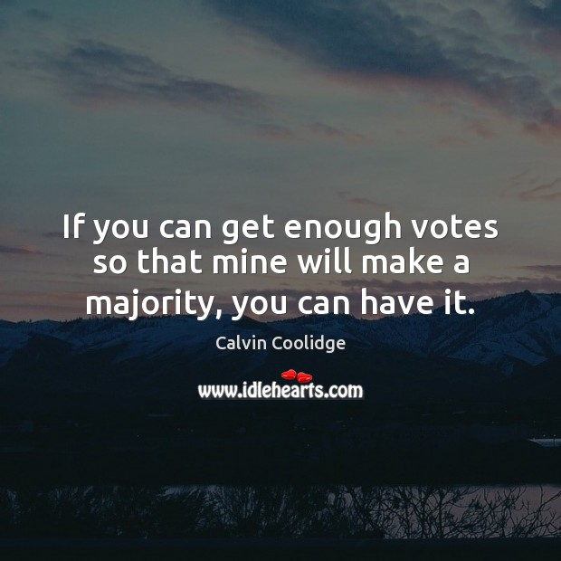 If you can get enough votes so that mine will make a majority, you can have it. Calvin Coolidge Picture Quote