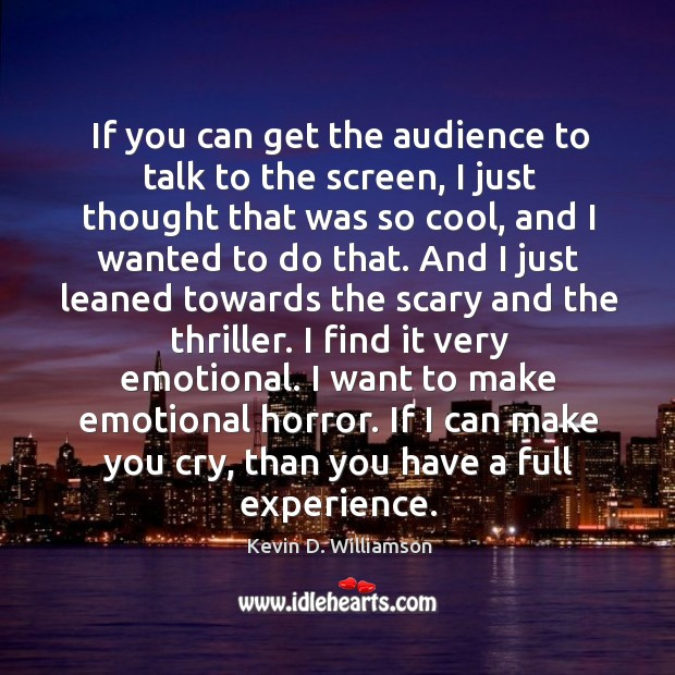 If you can get the audience to talk to the screen, I Kevin D. Williamson Picture Quote