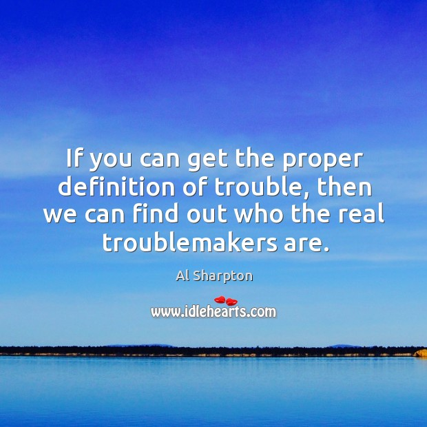 If you can get the proper definition of trouble, then we can find out who the real troublemakers are. Al Sharpton Picture Quote