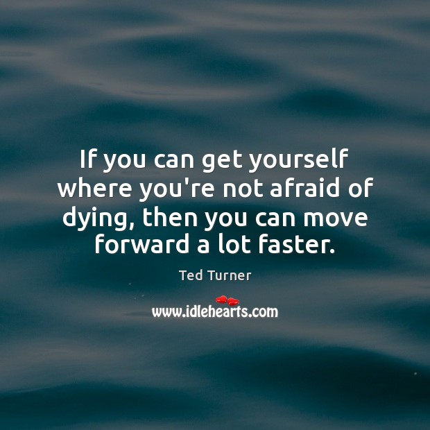 If you can get yourself where you're not afraid of dying, then Ted Turner Picture Quote