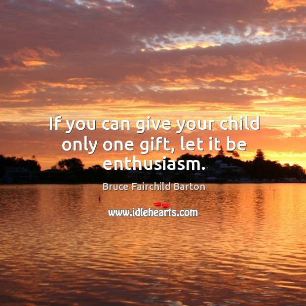Image, If you can give your child only one gift, let it be enthusiasm.