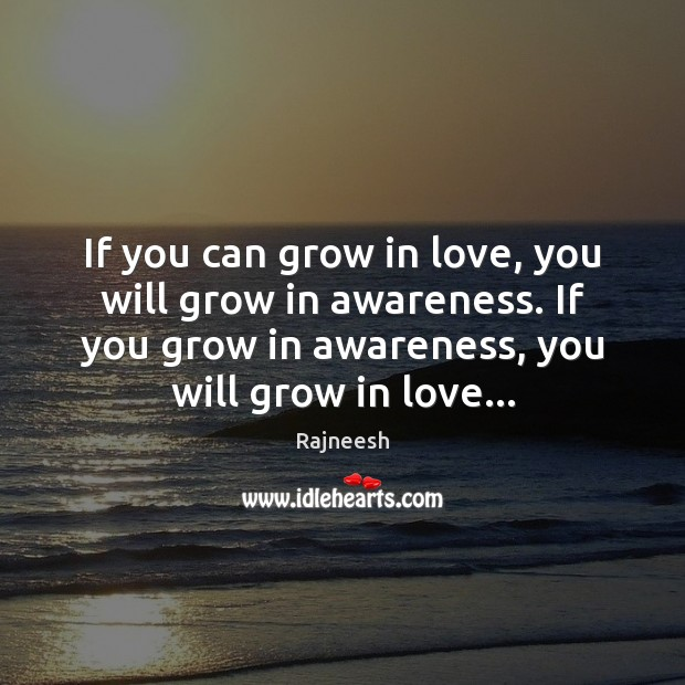Image, If you can grow in love, you will grow in awareness. If