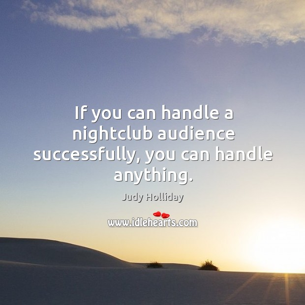If you can handle a nightclub audience successfully, you can handle anything. Judy Holliday Picture Quote