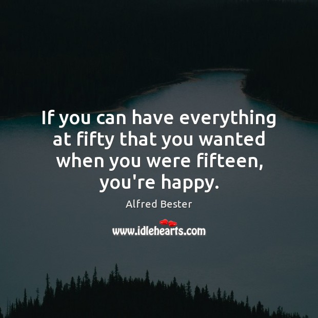 If you can have everything at fifty that you wanted when you were fifteen, you're happy. Alfred Bester Picture Quote