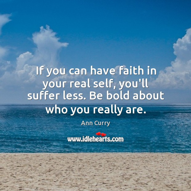If you can have faith in your real self, you'll suffer less. Ann Curry Picture Quote