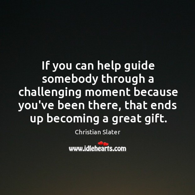 If you can help guide somebody through a challenging moment because you've Image