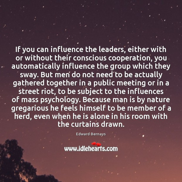 If you can influence the leaders, either with or without their conscious Edward Bernays Picture Quote