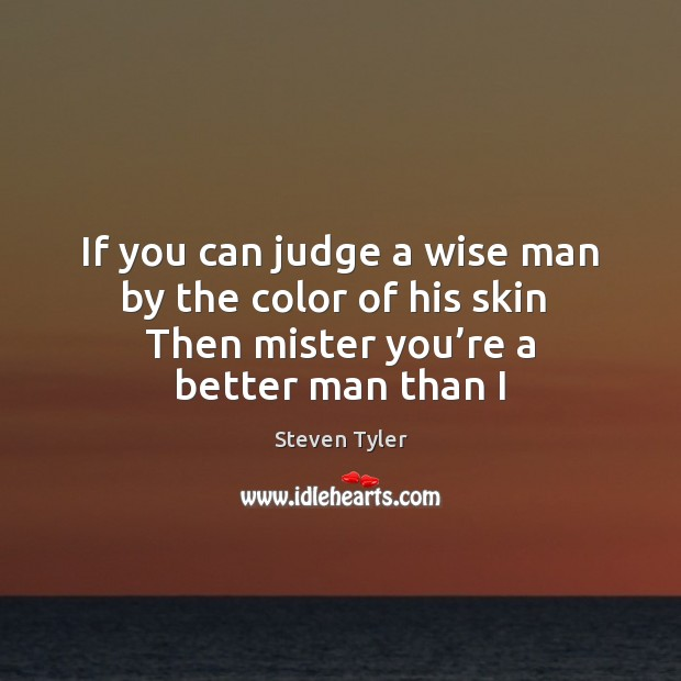 If you can judge a wise man by the color of his Steven Tyler Picture Quote