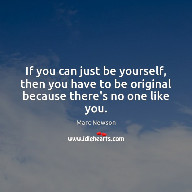 If you can just be yourself, then you have to be original because there's no one like you. Marc Newson Picture Quote