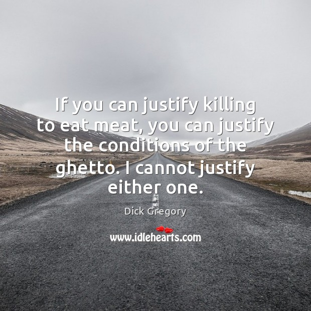 If you can justify killing to eat meat, you can justify the Dick Gregory Picture Quote