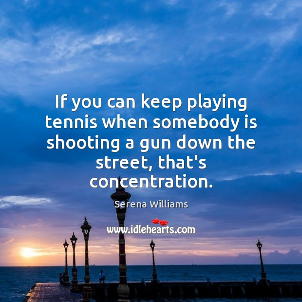 If you can keep playing tennis when somebody is shooting a gun Serena Williams Picture Quote