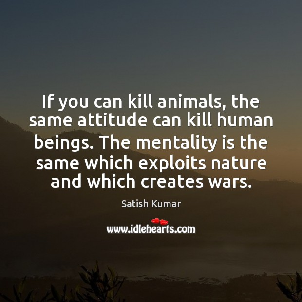 If you can kill animals, the same attitude can kill human beings. Satish Kumar Picture Quote