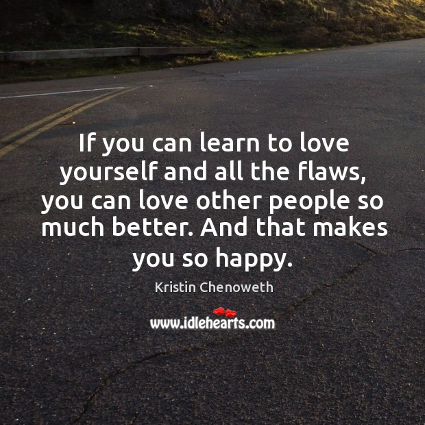 If you can learn to love yourself and all the flaws, you can love other people so much better. Kristin Chenoweth Picture Quote
