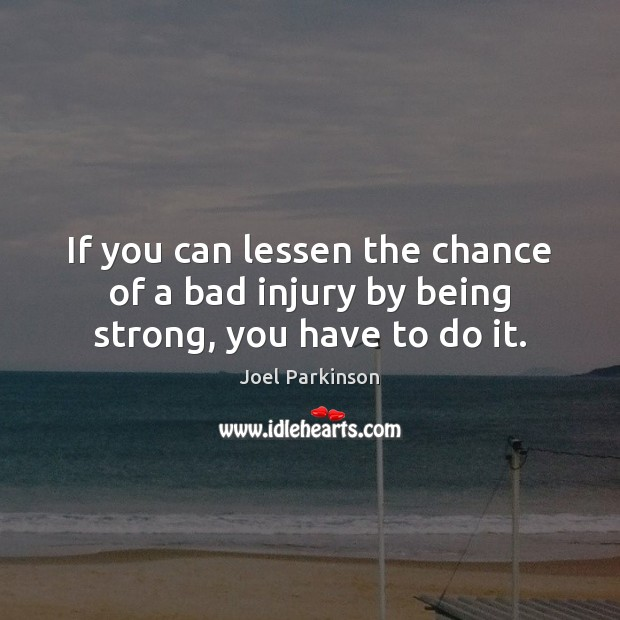 If you can lessen the chance of a bad injury by being strong, you have to do it. Being Strong Quotes Image