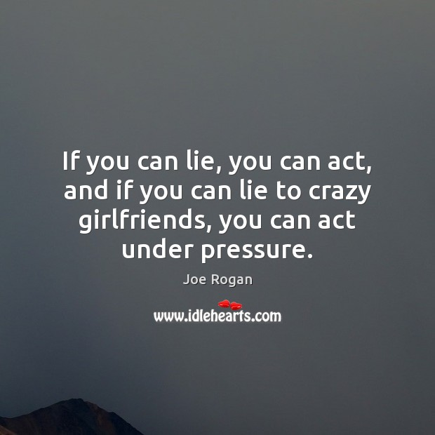 If you can lie, you can act, and if you can lie Joe Rogan Picture Quote