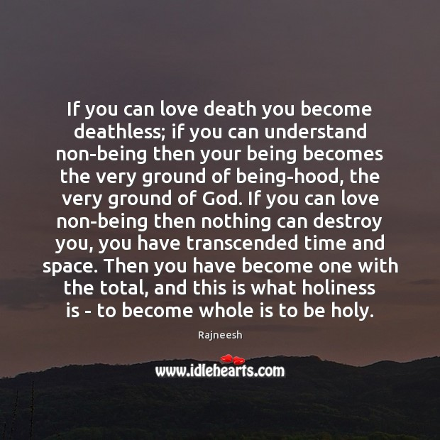 If you can love death you become deathless; if you can understand Rajneesh Picture Quote