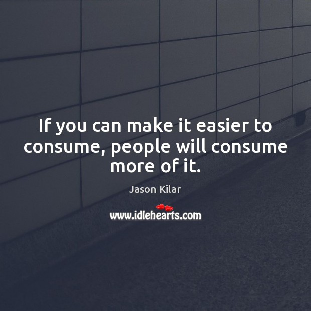 If you can make it easier to consume, people will consume more of it. Image