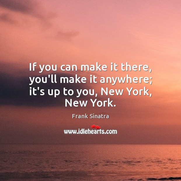 If you can make it there, you'll make it anywhere; it's up to you, New York, New York. Frank Sinatra Picture Quote