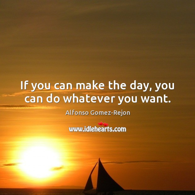 Image, If you can make the day, you can do whatever you want.