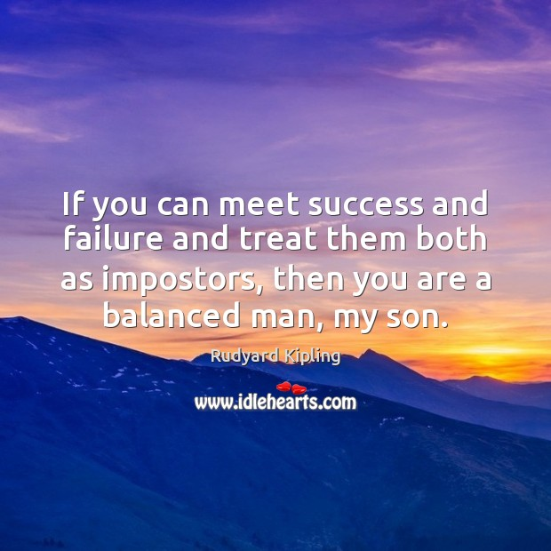 If you can meet success and failure and treat them both as Image