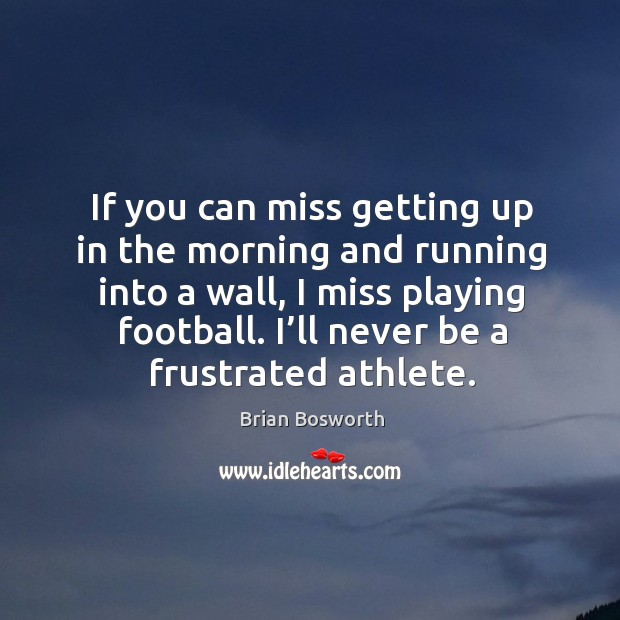 If you can miss getting up in the morning and running into a wall, I miss playing football. I'll never be a frustrated athlete. Brian Bosworth Picture Quote