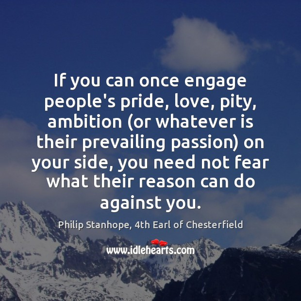 If you can once engage people's pride, love, pity, ambition (or whatever Image