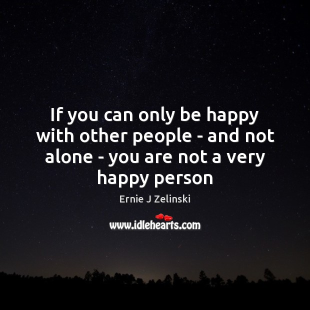 If you can only be happy with other people – and not Ernie J Zelinski Picture Quote