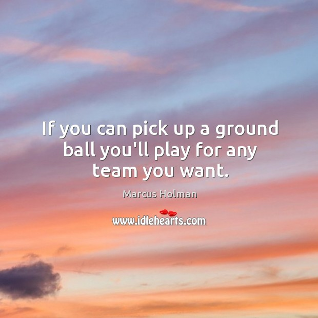 If you can pick up a ground ball you'll play for any team you want. Image