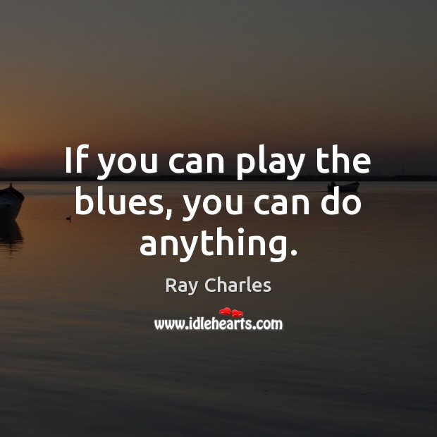 If you can play the blues, you can do anything. Ray Charles Picture Quote