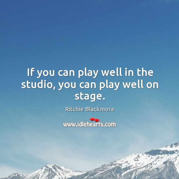 If you can play well in the studio, you can play well on stage. Ritchie Blackmore Picture Quote
