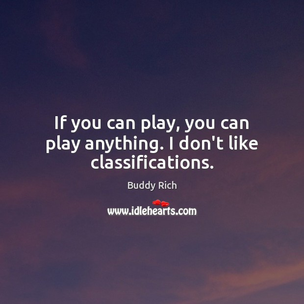 Image, If you can play, you can play anything. I don't like classifications.