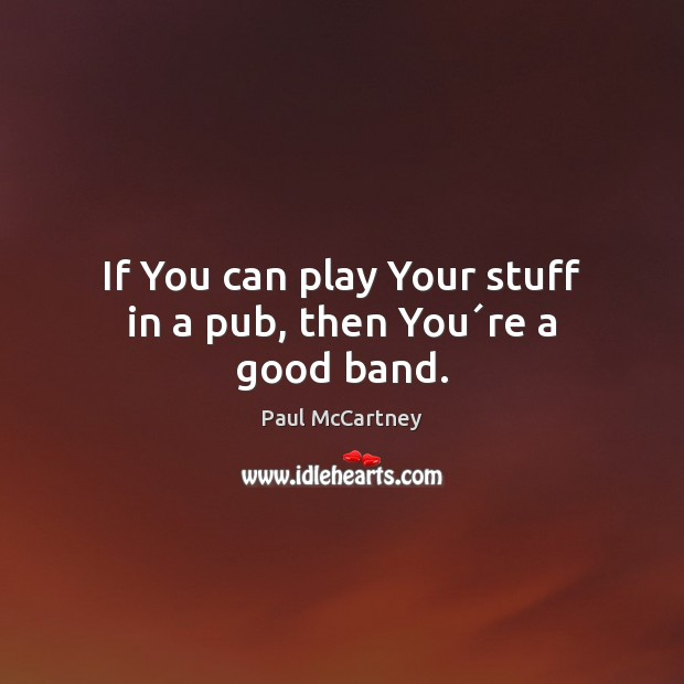 If You can play Your stuff in a pub, then You´re a good band. Paul McCartney Picture Quote