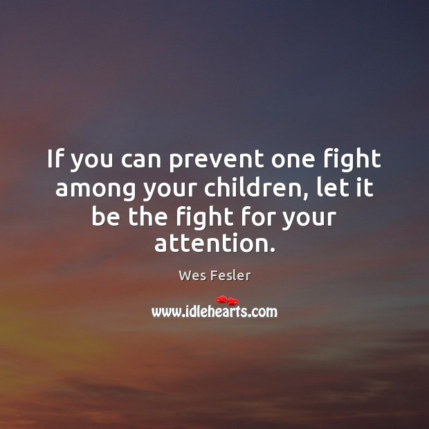 If you can prevent one fight among your children, let it be the fight for your attention. Wes Fesler Picture Quote