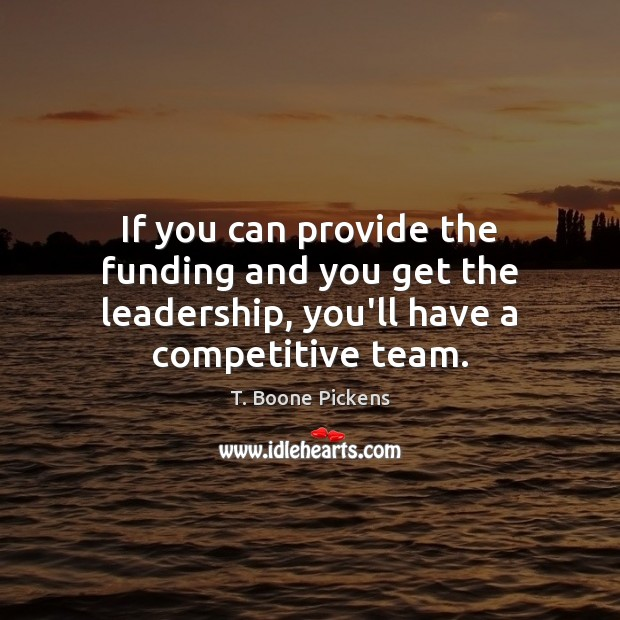 If you can provide the funding and you get the leadership, you'll have a competitive team. T. Boone Pickens Picture Quote