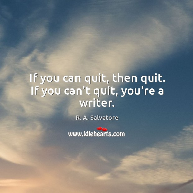 If you can quit, then quit. If you can't quit, you're a writer. Image