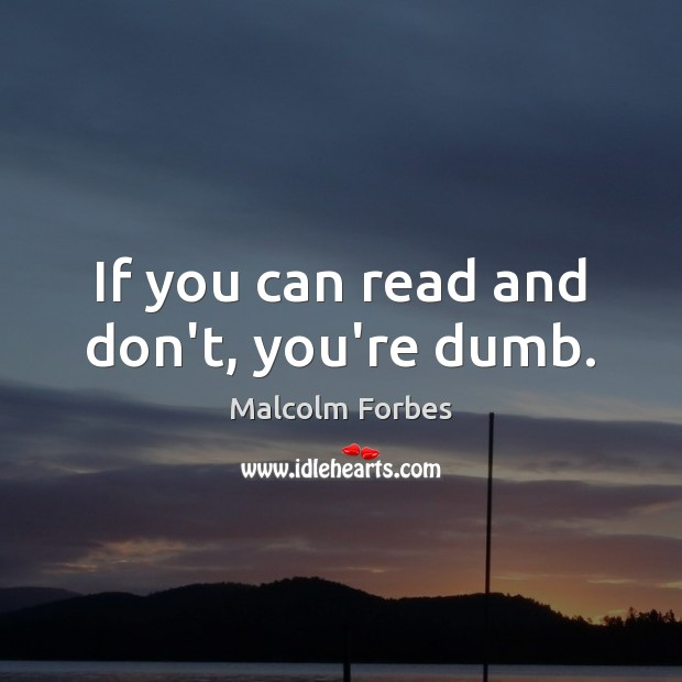 If you can read and don't, you're dumb. Malcolm Forbes Picture Quote