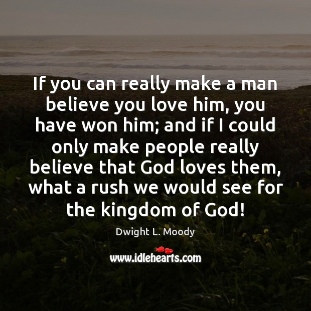 If you can really make a man believe you love him, you Dwight L. Moody Picture Quote