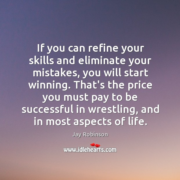 If you can refine your skills and eliminate your mistakes, you will Image