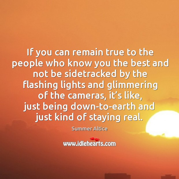 If you can remain true to the people who know you the best and not be sidetracked by the Summer Altice Picture Quote