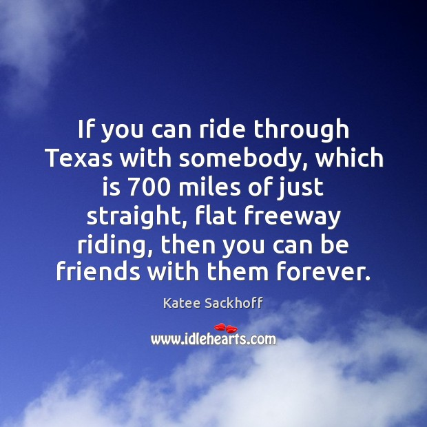 If you can ride through Texas with somebody, which is 700 miles of Katee Sackhoff Picture Quote